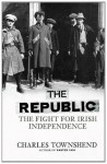 The Republic: The Fight for Irish Independence 1918 1923 - Charles Townshend