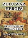 Zulu War Heroes: Defenders of Rorke's Drift - James W Bancroft