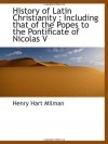 History of Latin Christianity : Including that of the Popes to the Pontificate of Nicolas V - Henry Hart Milman