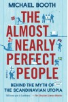 The Almost Nearly Perfect People: Behind the Myth of the Scandinavian Utopia - Michael Booth