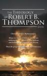 The Theology of Robert B. Thompson, D.Ed. - Robert B. Thompson, Audrey Thompson, David Wagner