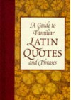 A Guide to Familiar Latin Quotes and Phrases - Robin Langley Sommer