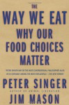 The Way We Eat: Why Our Food Choices Matter - Peter Singer, Jim Mason