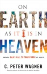 On Earth as it Is in Heaven: Answer God�s Call to Transform the World - C. Peter Wagner