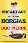 Breakfast with the Borgias - D.B.C. Pierre
