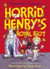 Horrid Henry's Royal Riot: Horrid Henry's Royal Riot - Francesca Simon, Tony Ross