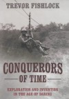 Conquerors of Time: Exploration and Invention in the Age of Daring - Trevor Fishlock