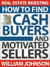 Real Estate Investing: How to Find Cash Buyers and Motivated Sellers - William Johnson