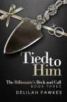 Tied to Him: The Billionaire's Beck and Call, Book Three - Delilah Fawkes