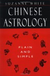 Chinese Astrology Plain and Simple - Suzanne White, Susanne White