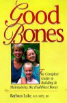 Good Bones: The Complete Guide to Building and Maintaining the Healthiest Bones - Barbara Luke