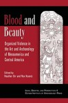 Blood and Beauty: Organized Violence in the Art and Archatology of Mesoamerica and Central America - Rex Koontz, Heather Orr