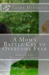 A Mom's Battle Cry to Overcome Fear - Laura J. Marshall