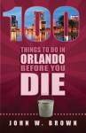 100 Things to Do in Orlando Before You Die - John Brown