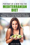 Portrait of a New You - The Mediterranean Diet: A Beginner's Troubleshooting Guide to a Happy Heart and Healthier Lifestyle (Lower Risk of Heart Disease and Weight Loss) - Julie Peck
