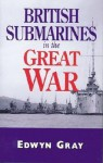 British Submarines in the Great War - Edwyn Gray