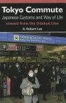 Tokyo Commute: Japanese Customs and Way of Life Viewed from the Odakyu Line - A. Robert Lee