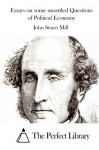 Essays on some unsettled Questions of Political Economy - John Stuart Mill, The Perfect Library