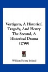 Vortigern, a Historical Tragedy, and Henry the Second, a Historical Drama (1799) - William Henry Ireland