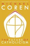 Catholics: The 21st-Century Church - Michael Coren