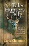 The Tales Hunters Tell: Stories of Adventure and Inspiration - Steve Chapman
