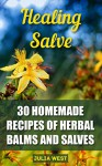 Healing Salve: 30 Homemade Recipes of Herbal Balms and Salves - Julia West