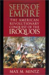 Seeds of Empire: The American Revolutionary Conquest of the Iroquois - Max M. Mintz