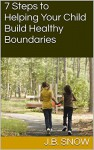 7 Steps to Helping Your Child Build Healthy Boundaries (Transcend Mediocrity Book 26) - J.B. Snow, Casey Keller