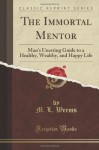 The Immortal Mentor: Or Man's Unerring Guide to a Healthy, Wealthy, and Happy Life, in Three Parts (Classic Reprint) - M. L. Weems