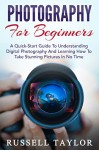 Photography: For Beginners! - A Quick-Start Guide To Understanding Digital Photography And Learning How To Take Stunning Pictures In No Time (Digital Photography, Photography Books, DSLR Photography) - Russell Taylor