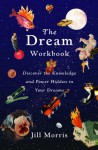 The Dream Workbook: Discover the Knowledge and Power Hidden in Your Dreams - Jill Morris