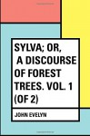Sylva; Or, A Discourse of Forest Trees. Vol. 1 (of 2) - John Evelyn