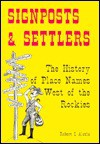 Signposts and Settlers: The History of Place Names West of the Rockies - Robert I. Alotta