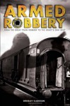 Armed Robbery: From the Great Train Robbery to the Graff's Gem Heist - Wensley Clarkson