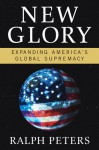 New Glory: Expanding America's Global Supremacy - Ralph Peters