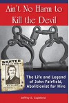 Ain't No Harm to Kill the Devil: The Life and Legacy of John Fairfield, Abolitionist for Hire - Jeffrey Copeland