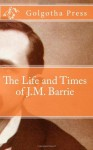 The Life and Times of J.M. Barrie - Golgotha Press