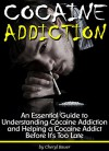 Cocaine Addiction: An Essential Guide to Understanding Cocaine Addiction and Helping a Cocaine Addict Before It's Too Late - Cheryl Bauer