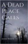 A Dead Place Calls - John White