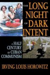 The Long Night of Dark Intent: A Half Century of Cuban Communism - Irving Louis Horowitz
