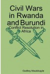 Civil Wars in Rwanda and Burundi: Conflict Resolution in Africa - Godfrey Mwakikagile