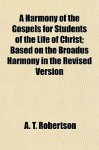 A Harmony of the Gospels for Students of the Life of Christ; Based on the Broadus Harmony in the Revised Version - A.T. Robertson