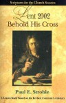 Behold His Cross: Lent - Paul E. Stroble