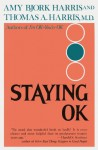 Staying OK: How to Maximize Good Feelings and Minimize Bad Ones - Amy Harris, Thomas A. Harris