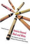 America Beyond Black and White: How Immigrants and Fusions Are Helping Us Overcome the Racial Divide - Ronald Fernandez