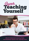 Super Teaching Yourself: How to Understand Learning Styles and Drastically Improve Your Learning Curve - Mark Richards