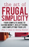 The Art of Frugal Simplicity: Your Complete Guide to Saving Money, Decluttering and Simplifying Your Life (Plus 75 Ideas for Getting Started): Simplicity ... Tips, Frugality, Frugal Luxuries Book 1) - Jesse Jacobs