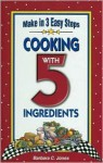 Cooking With 5 Ingredients: Appetizers & Beverages Breads, Brunch & Breakfast, Soups, Salades & Sandwiches, Vegetables & Side Dishes, Main Dishes, Sweets : Recipes With 5 ingredi - Barbara C. Jones