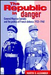 The Republic in Danger: General Maurice Gamelin and the Politics of French Defence, 1933 1940 - Martin S. Alexander