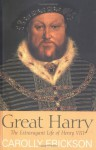 Great Harry: The Extravagant Life of Henry VIII - Carolly Erickson